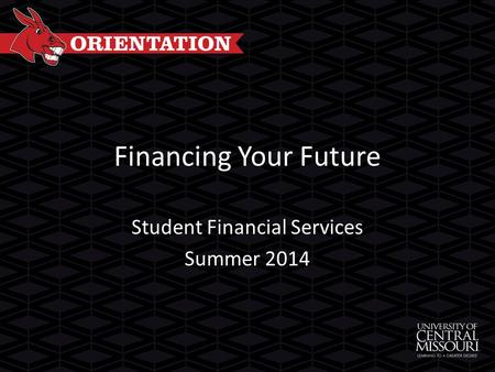 Financing Your Future Student Financial Services Summer 2014.