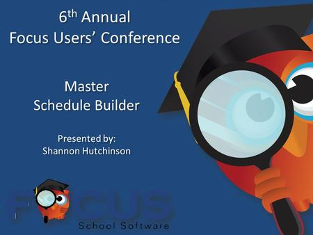 6 th Annual Focus Users' Conference 6 th Annual Focus Users' Conference Master Schedule Builder Master Schedule Builder Presented by: Shannon Hutchinson.