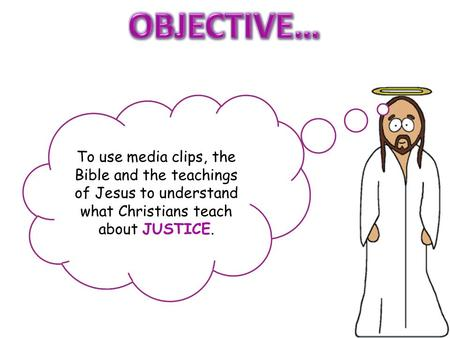 To use media clips, the Bible and the teachings of Jesus to understand what Christians teach about JUSTICE.