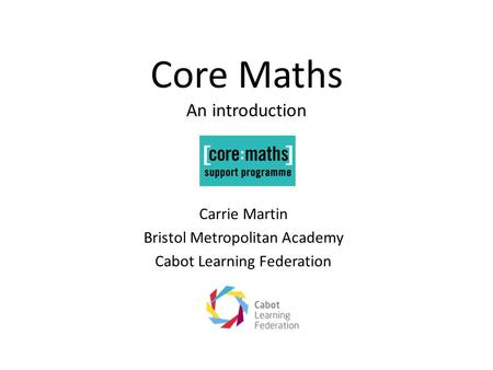 Core Maths An introduction Carrie Martin Bristol Metropolitan Academy Cabot Learning Federation.