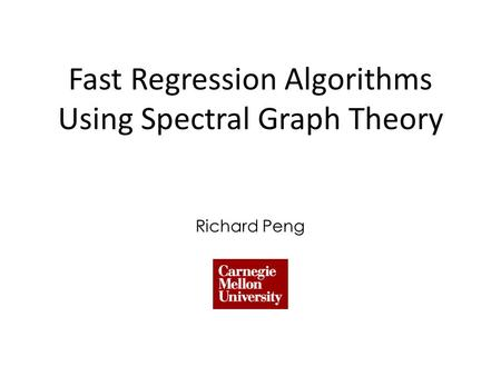 Fast Regression Algorithms Using Spectral Graph Theory Richard Peng.