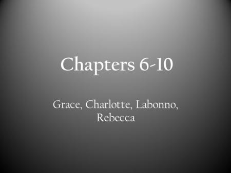 Chapters 6-10 Grace, Charlotte, Labonno, Rebecca.