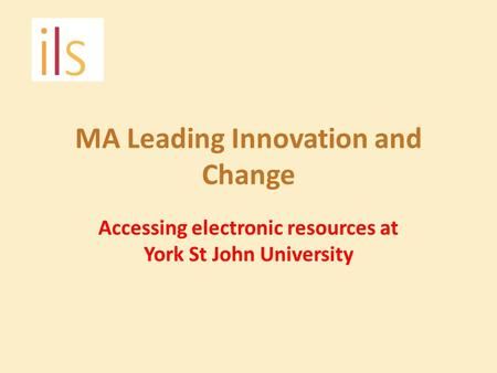 MA Leading Innovation and Change Accessing electronic resources at York St John University.