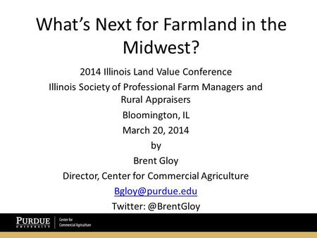 What's Next for Farmland in the Midwest? 2014 Illinois Land Value Conference Illinois Society of Professional Farm Managers and Rural Appraisers Bloomington,