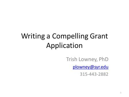Writing a Compelling Grant Application Trish Lowney, PhD 315-443-2882 1.