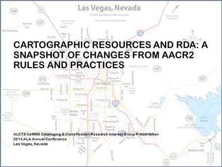 CARTOGRAPHIC RESOURCES AND RDA: A SNAPSHOT OF CHANGES FROM AACR2 RULES AND PRACTICES ALCTS CaMMS Cataloging & Classification Research Interest Group Presentation.