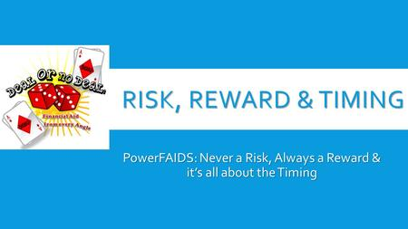 RISK, REWARD & TIMING PowerFAIDS: Never a Risk, Always a Reward & it's all about the Timing.