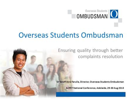 Ensuring quality through better complaints resolution Overseas Students Ombudsman Dr Geoff Airo-Farulla, Director, Overseas Students Ombudsman ACPET National.