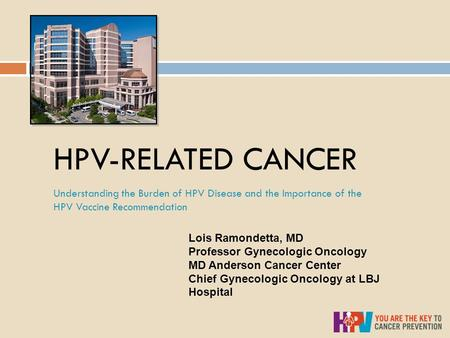HPV-RELATED CANCER Understanding the Burden of HPV Disease and the Importance of the HPV Vaccine Recommendation Lois Ramondetta, MD Professor Gynecologic.
