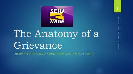 The Anatomy of a Grievance OR HOW TO HANDLE A CASE FROM BEGINNING TO END NAGE Executive Board Training December 2014 1.