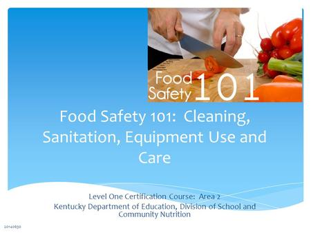 Food Safety 101: Cleaning, Sanitation, Equipment Use and Care Level One Certification Course: Area 2 Kentucky Department of Education, Division of School.