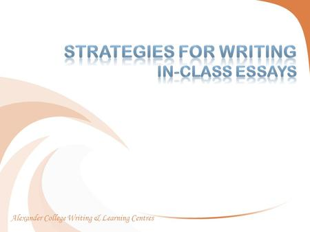 Alexander College Writing & Learning Centres.  Introduction  Differences between in class essays and regularly assigned essays  Strategies for Writing.