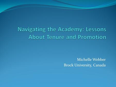 Michelle Webber Brock University, Canada. The Project Disciplining Academics: The Tenure Process in the Social Sciences (Sandra Acker, Michelle Webber.