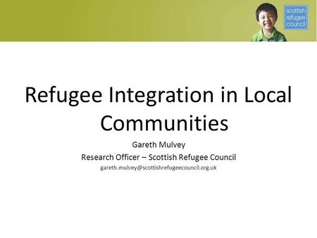 Refugee Integration in Local Communities Gareth Mulvey Research Officer – Scottish Refugee Council
