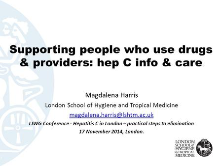 Supporting people who use drugs & providers: hep C info & care Magdalena Harris London School of Hygiene and Tropical Medicine