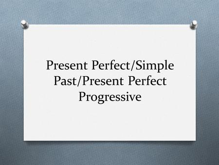 Present Perfect/Simple Past/Present Perfect Progressive.