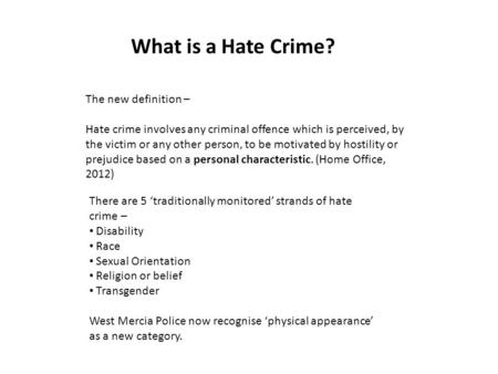 What is a Hate Crime? The new definition – Hate crime involves any criminal offence which is perceived, by the victim or any other person, to be motivated.