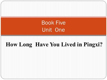 How Long Have You Lived in Pingxi? Book Five Unit One.