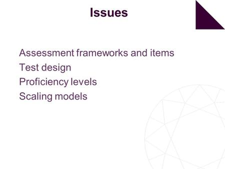 Issues Assessment frameworks and items Test design Proficiency levels Scaling models.