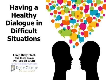 1 Laree Kiely Ph.D. The Kiely Group Ph: 888-88-EIGHT  Having a Healthy Dialogue in Difficult Situations.
