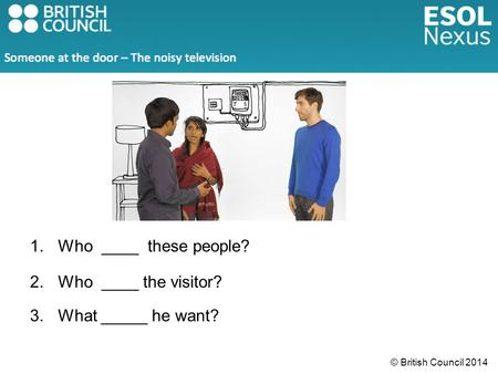 © British Council 2014 1.Who ____ these people? 2.Who ____ the visitor? 3.What _____ he want?