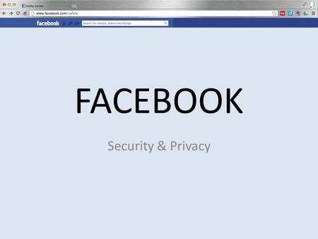 FACEBOOK Security & Privacy. What are the dangers of not knowing about privacy and security in your online sites?
