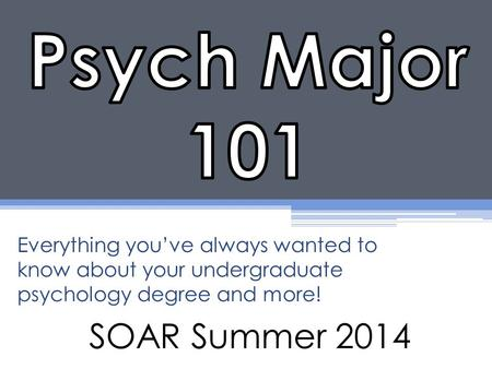SOAR Summer 2014 Everything you've always wanted to know about your undergraduate psychology degree and more!
