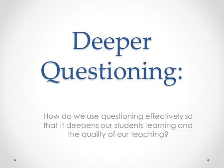 Deeper Questioning: How do we use questioning effectively so that it deepens our students learning and the quality of our teaching?