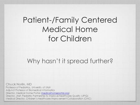 Patient-/Family Centered Medical Home for Children Why hasn't it spread further? Chuck Norlin, MD Professor of Pediatrics, University of Utah Adjunct Professor.