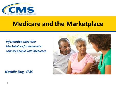 Medicare and the Marketplace Information about the Marketplace for those who counsel people with Medicare Natalie Duy, CMS 1.