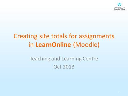 Creating site totals for assignments in LearnOnline (Moodle) Teaching and Learning Centre Oct 2013 1.