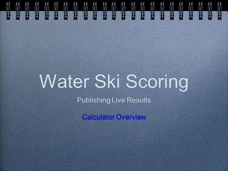 Water Ski Scoring Publishing Live Results Calculator Overview Publishing Live Results Calculator Overview.