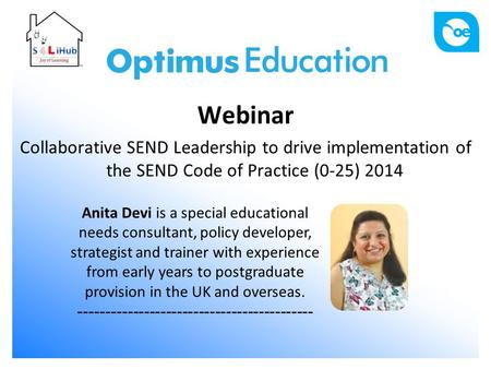 Webinar Collaborative SEND Leadership to drive implementation of the SEND Code of Practice (0-25) 2014 Anita Devi is a special educational needs consultant,