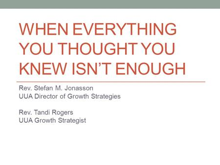 WHEN EVERYTHING YOU THOUGHT YOU KNEW ISN'T ENOUGH Rev. Stefan M. Jonasson UUA Director of Growth Strategies Rev. Tandi Rogers UUA Growth Strategist.