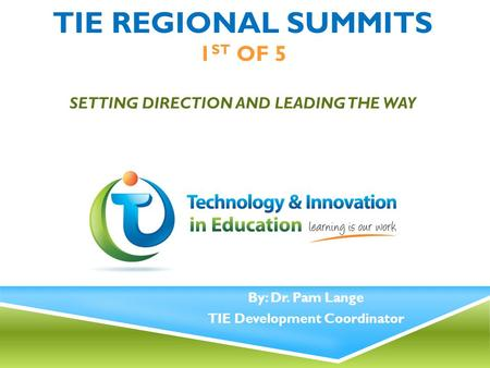 TIE REGIONAL SUMMITS 1 ST OF 5 SETTING DIRECTION AND LEADING THE WAY By: Dr. Pam Lange TIE Development Coordinator.