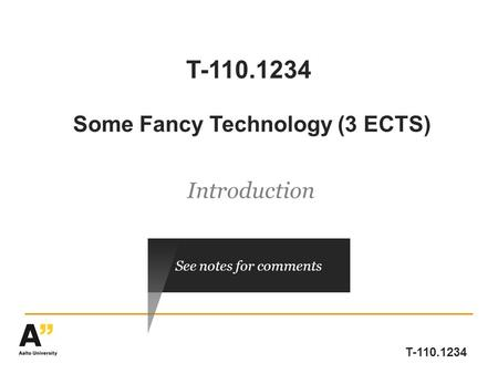 T-110.1234 T-110.1234 Some Fancy Technology (3 ECTS) Introduction See notes for comments.
