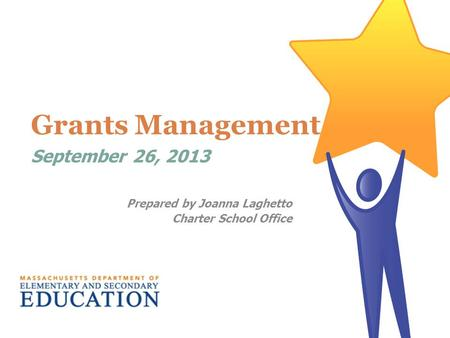 Grants Management September 26, 2013 Prepared by Joanna Laghetto Charter School Office.
