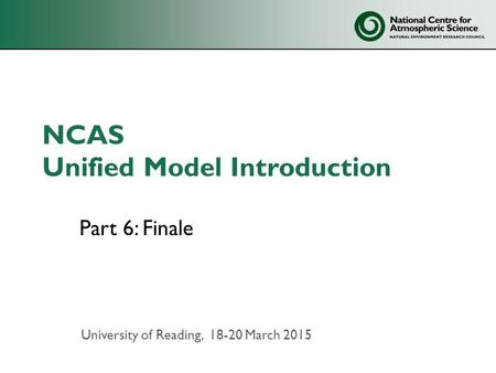 NCAS Unified Model Introduction Part 6: Finale University of Reading, 18-20 March 2015.