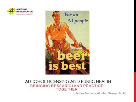 ALCOHOL LICENSING AND PUBLIC HEALTH BRINGING RESEARCH AND PRACTICE TOGETHER James Nicholls, Alcohol Research UK.
