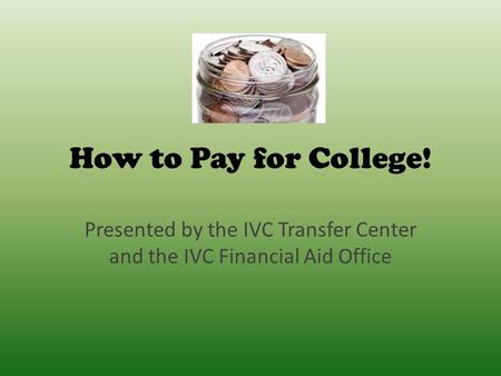 How to Pay for College! Presented by the IVC Transfer Center and the IVC Financial Aid Office.