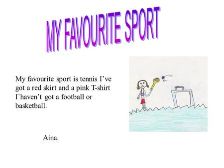 MY FAVOURITE SPORT My favourite sport is tennis I've got a red skirt and a pink T-shirt I`haven't got a football or basketball. Aina.