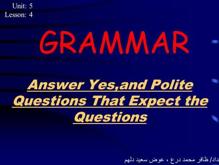 Answer Yes,and Polite Questions That Expect the Questions GRAMMAR Unit: 5 Lesson: 4 إعداد / ظافر محمد درع ، عوض سعيد دلهم.