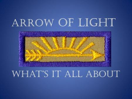 Arrow of Light What's it all about. What we'll cover….. Meaning of the Arrow of Light Ceremonies Program and scripts Order of the Arrow ( OA) Making of.
