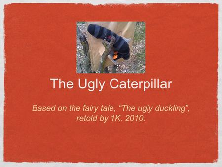 "The Ugly Caterpillar Based on the fairy tale, ""The ugly duckling"", retold by 1K, 2010."