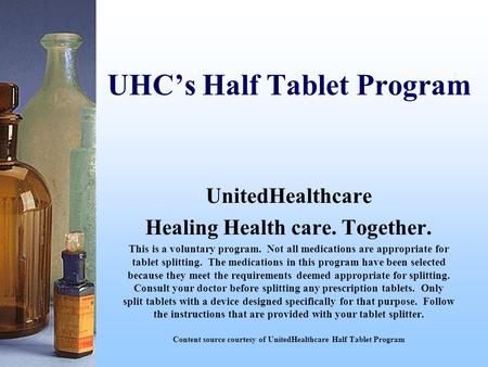 UHC's Half Tablet Program UnitedHealthcare Healing Health care. Together. This is a voluntary program. Not all medications are appropriate for tablet splitting.