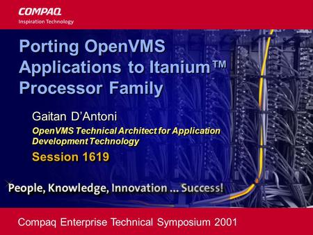 Compaq Enterprise Technical Symposium 2001 Porting OpenVMS Applications to Itanium™ Processor Family Gaitan D'Antoni OpenVMS Technical Architect for Application.