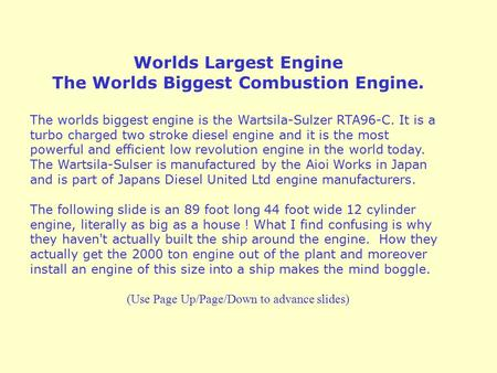 Worlds Largest Engine The Worlds Biggest Combustion Engine. The worlds biggest engine is the Wartsila-Sulzer RTA96-C. It is a turbo charged two stroke.