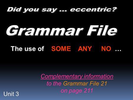 Unit 3 The use of SOME ANY NO … Complementary information to the Grammar File 21 on page 211.
