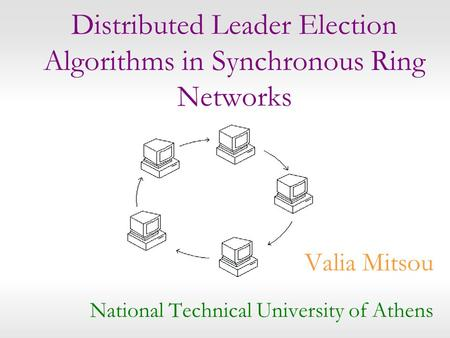 Distributed Leader Election Algorithms in Synchronous Ring Networks Valia Mitsou National Technical University of Athens.
