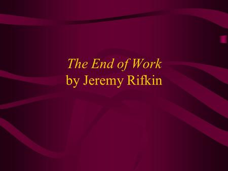 <strong>The</strong> End <strong>of</strong> Work by Jeremy Rifkin. Civilization Structured Around Concept <strong>of</strong> Work Paleolithic hunter/gatherer Neolithic farmer Medieval craftsman Assembly.